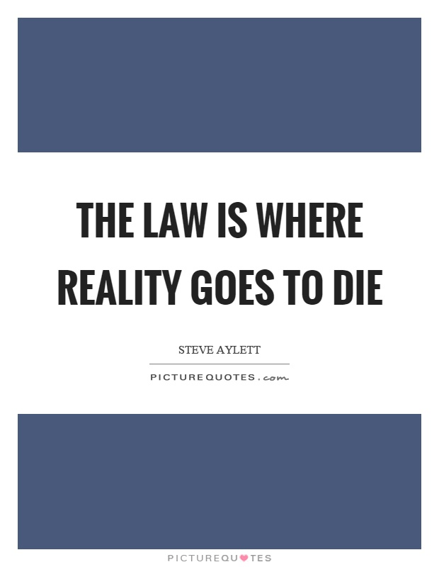 The law is where reality goes to die Picture Quote #1
