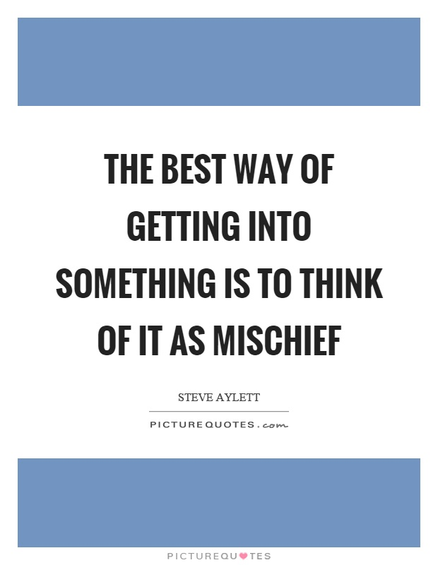 The best way of getting into something is to think of it as mischief Picture Quote #1