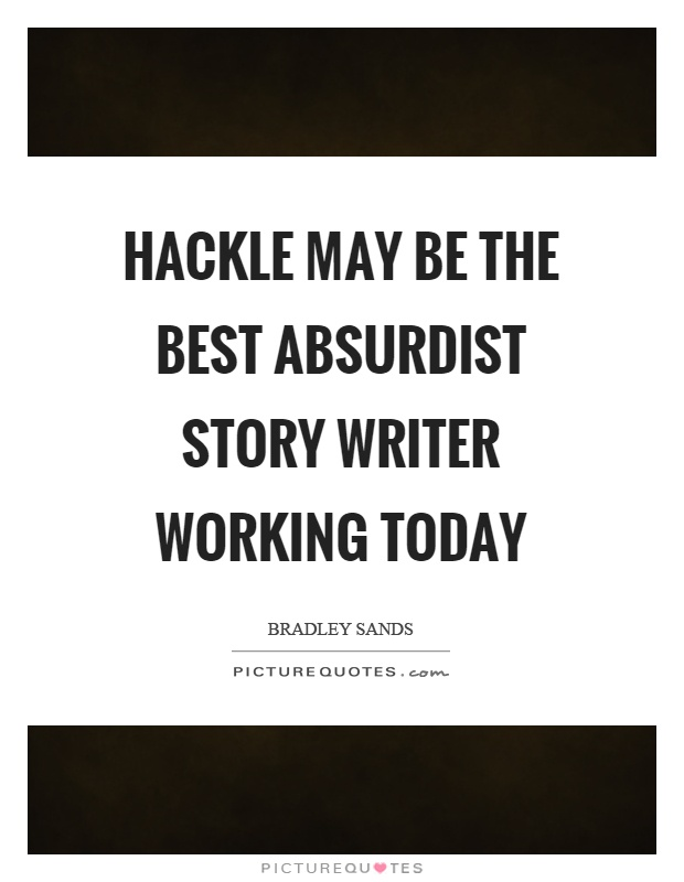 Hackle may be the best absurdist story writer working today Picture Quote #1