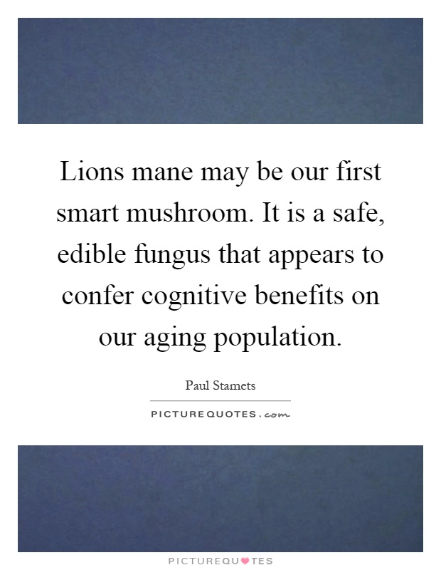 Lions mane may be our first smart mushroom. It is a safe, edible fungus that appears to confer cognitive benefits on our aging population Picture Quote #1