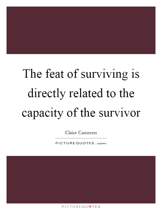 The feat of surviving is directly related to the capacity of the survivor Picture Quote #1