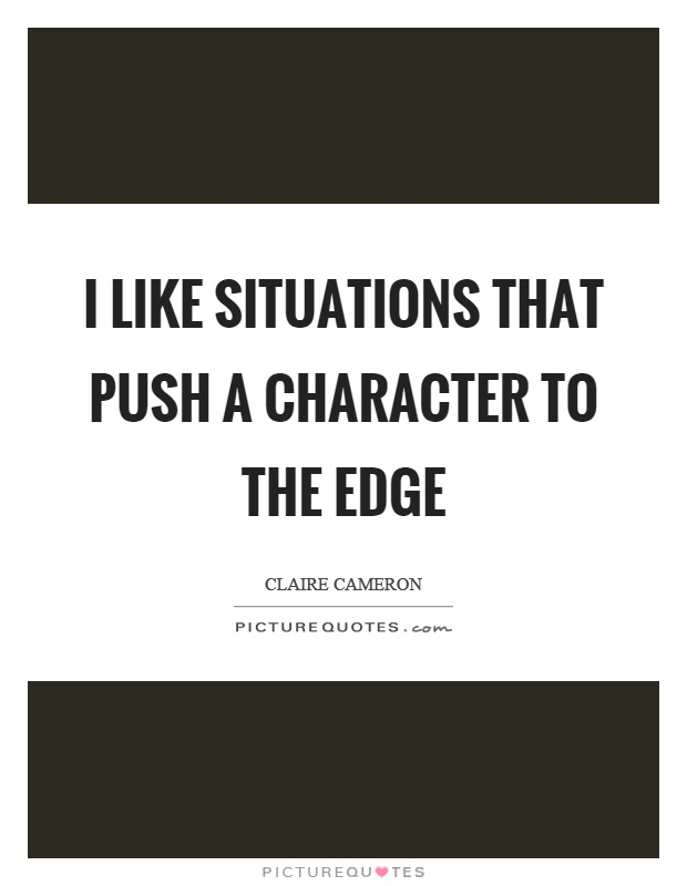 I like situations that push a character to the edge Picture Quote #1