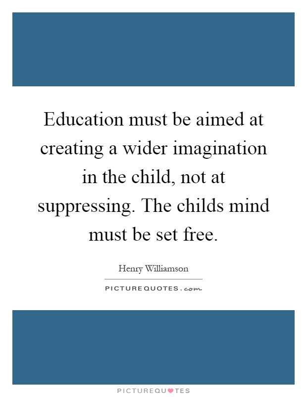 Education must be aimed at creating a wider imagination in the child, not at suppressing. The childs mind must be set free Picture Quote #1