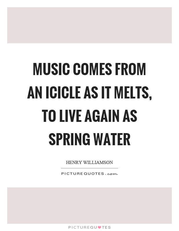 Music comes from an icicle as it melts, to live again as spring water Picture Quote #1