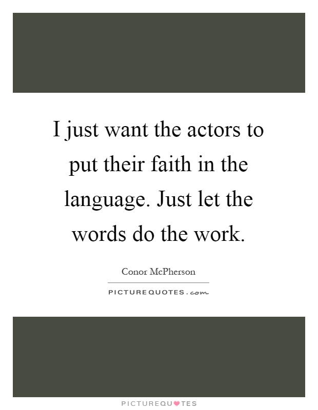 I just want the actors to put their faith in the language. Just let the words do the work Picture Quote #1