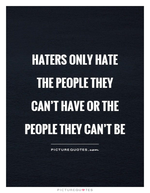 Haters only hate the people they can't have or the people they can't be Picture Quote #1