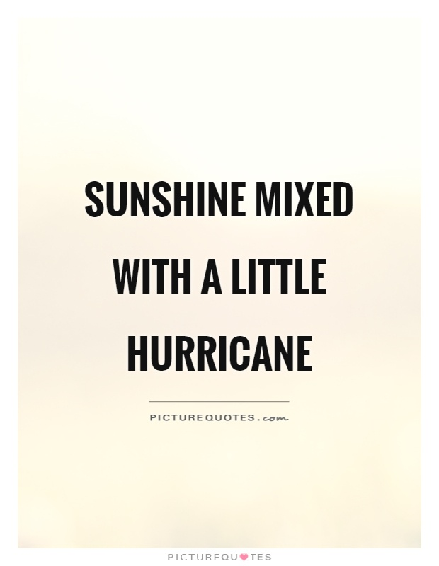 Sunshine mixed with a little hurricane Picture Quote #1