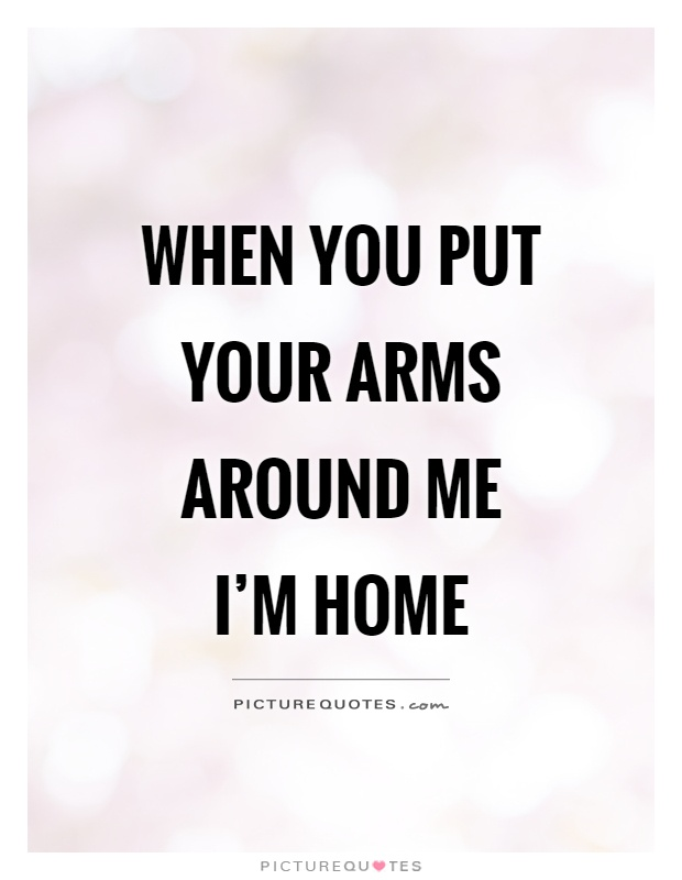 When you put your arms around me I'm home Picture Quote #1