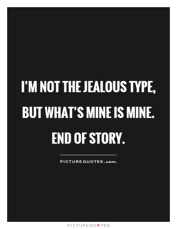 I'm not the jealous type, but what's mine is mine.  End of story Picture Quote #1
