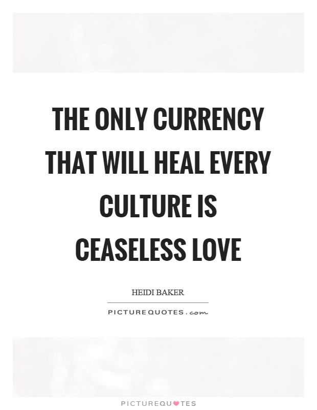 The only currency that will heal every culture is ceaseless love Picture Quote #1