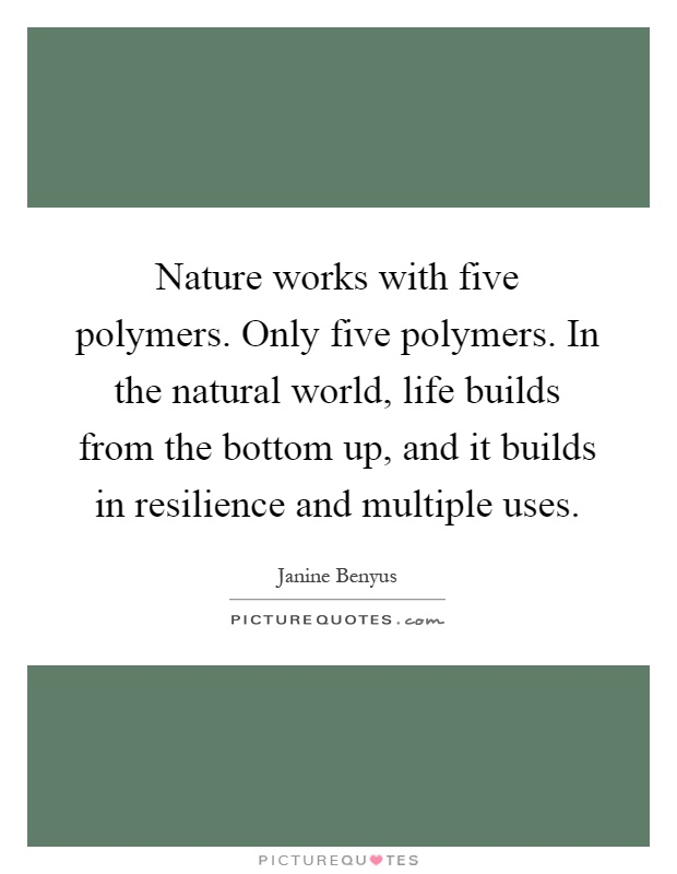 Nature works with five polymers. Only five polymers. In the natural world, life builds from the bottom up, and it builds in resilience and multiple uses Picture Quote #1