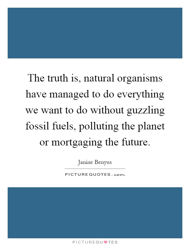 The truth is, natural organisms have managed to do everything we want to do without guzzling fossil fuels, polluting the planet or mortgaging the future Picture Quote #1