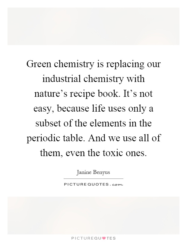 Green chemistry is replacing our industrial chemistry with nature's recipe book. It's not easy, because life uses only a subset of the elements in the periodic table. And we use all of them, even the toxic ones Picture Quote #1
