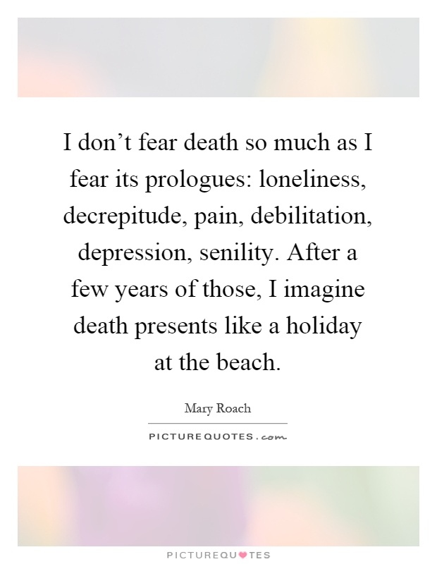 I don't fear death so much as I fear its prologues: loneliness, decrepitude, pain, debilitation, depression, senility. After a few years of those, I imagine death presents like a holiday at the beach Picture Quote #1