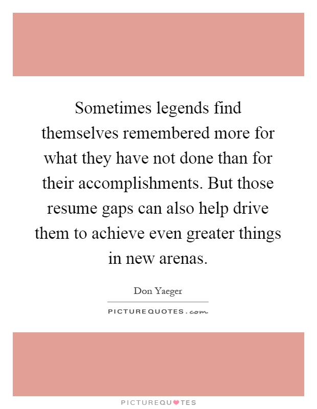 Sometimes legends find themselves remembered more for what they have not done than for their accomplishments. But those resume gaps can also help drive them to achieve even greater things in new arenas Picture Quote #1