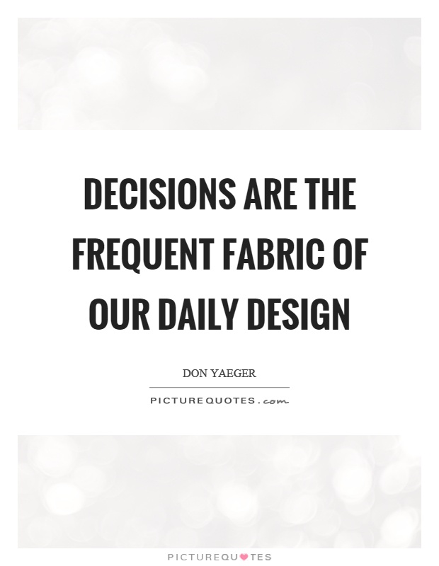 Decisions are the frequent fabric of our daily design Picture Quote #1