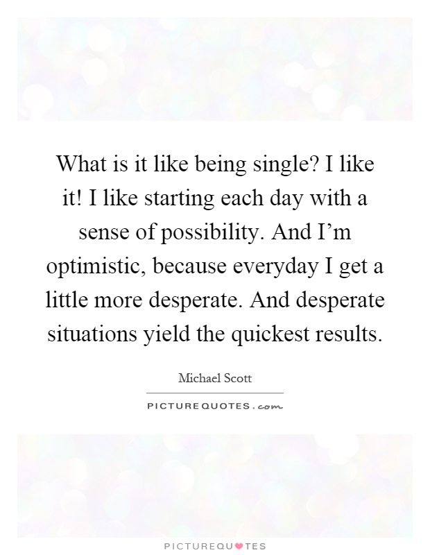 What is it like being single? I like it! I like starting each day with a sense of possibility. And I'm optimistic, because everyday I get a little more desperate. And desperate situations yield the quickest results Picture Quote #1