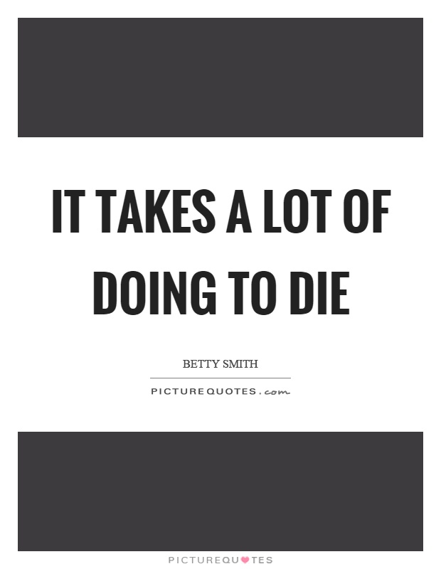 It takes a lot of doing to die Picture Quote #1