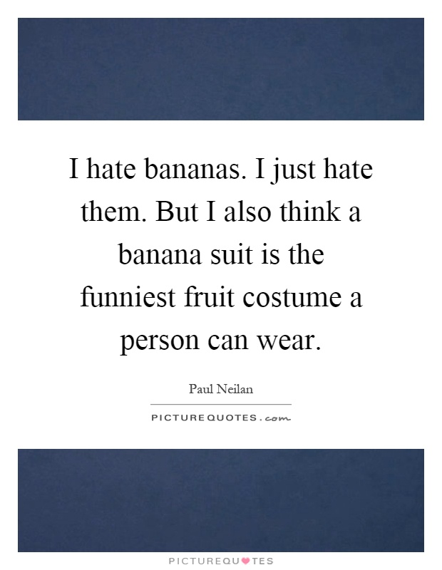 I hate bananas. I just hate them. But I also think a banana suit is the funniest fruit costume a person can wear Picture Quote #1