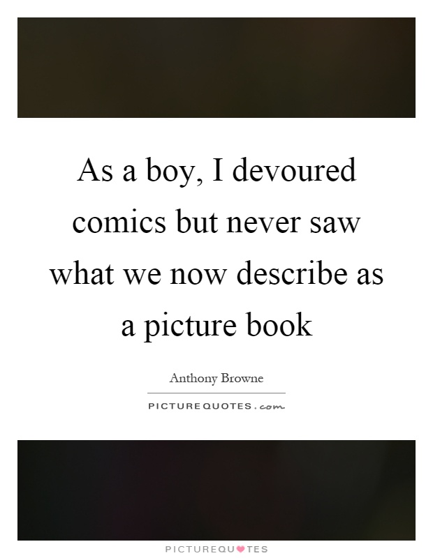 As a boy, I devoured comics but never saw what we now describe as a picture book Picture Quote #1