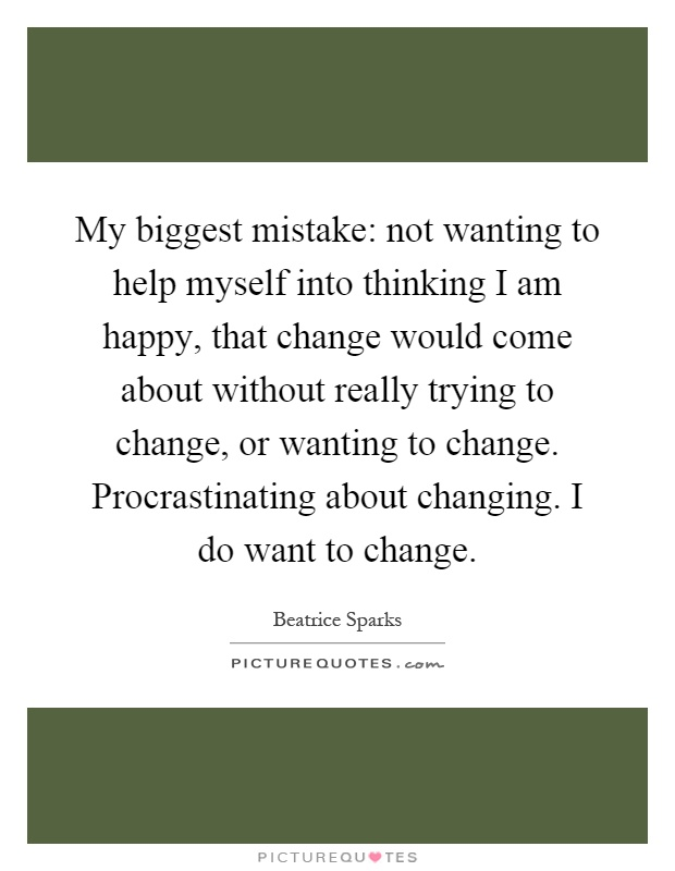 My biggest mistake: not wanting to help myself into thinking I am happy, that change would come about without really trying to change, or wanting to change. Procrastinating about changing. I do want to change Picture Quote #1