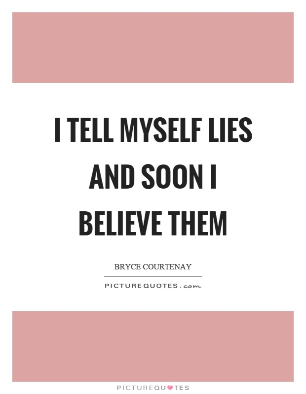 I tell myself lies and soon I believe them Picture Quote #1