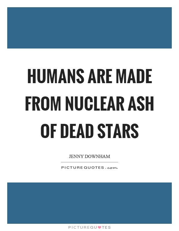 Humans are made from nuclear ash of dead stars Picture Quote #1