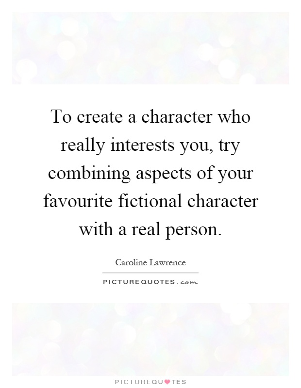 To create a character who really interests you, try combining aspects of your favourite fictional character with a real person Picture Quote #1