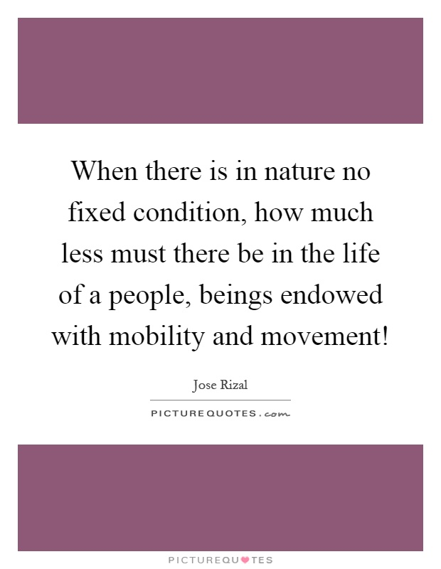 When there is in nature no fixed condition, how much less must there be in the life of a people, beings endowed with mobility and movement! Picture Quote #1