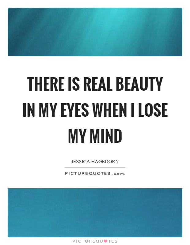 There is real beauty in my eyes when I lose my mind Picture Quote #1