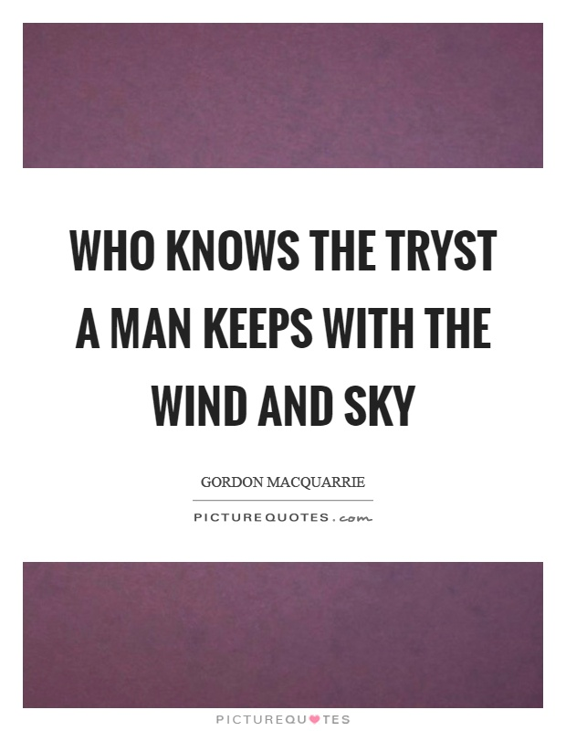 Who knows the tryst a man keeps with the wind and sky Picture Quote #1