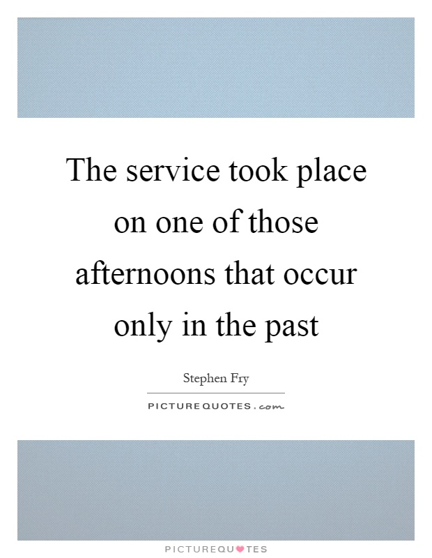 The service took place on one of those afternoons that occur only in the past Picture Quote #1