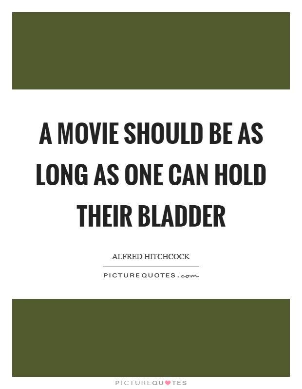 A movie should be as long as one can hold their bladder Picture Quote #1