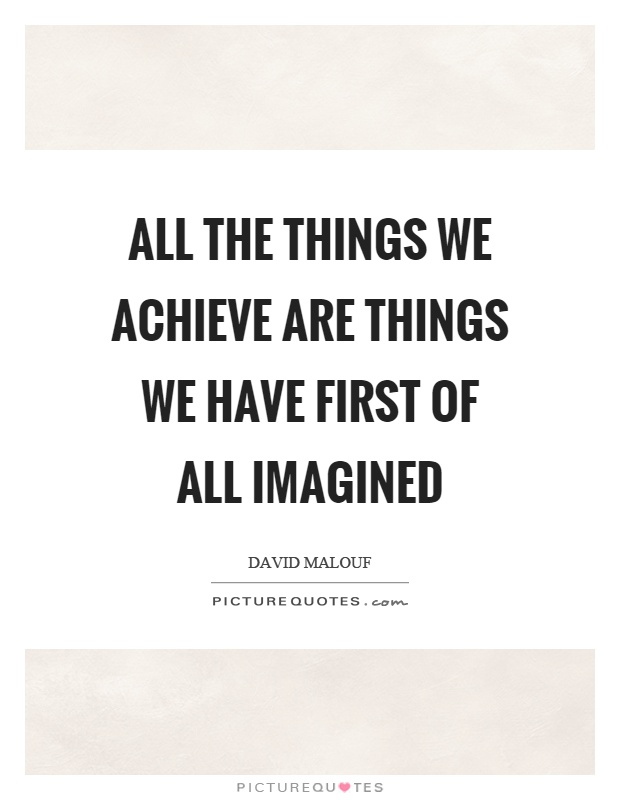 All the things we achieve are things we have first of all imagined Picture Quote #1