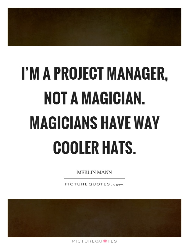I'm a project manager, not a magician. Magicians have way cooler hats Picture Quote #1