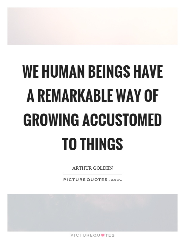 We human beings have a remarkable way of growing accustomed to things Picture Quote #1