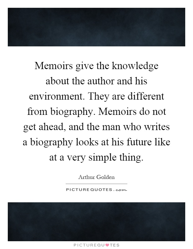 Memoirs give the knowledge about the author and his environment. They are different from biography. Memoirs do not get ahead, and the man who writes a biography looks at his future like at a very simple thing Picture Quote #1