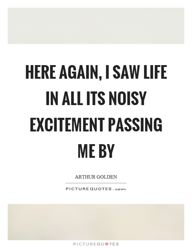 Here again, I saw life in all its noisy excitement passing me by Picture Quote #1