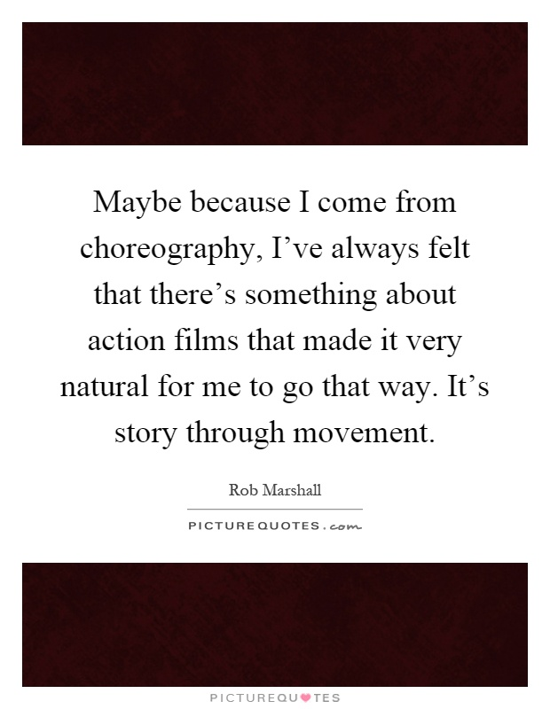 Maybe because I come from choreography, I've always felt that there's something about action films that made it very natural for me to go that way. It's story through movement Picture Quote #1