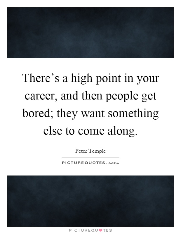 There's a high point in your career, and then people get bored; they want something else to come along Picture Quote #1