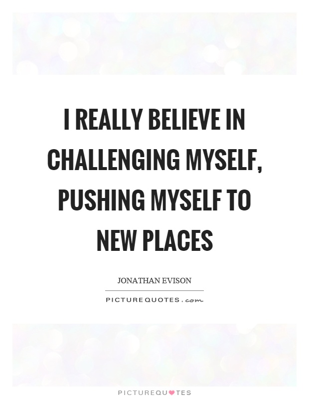I really believe in challenging myself, pushing myself to new places Picture Quote #1