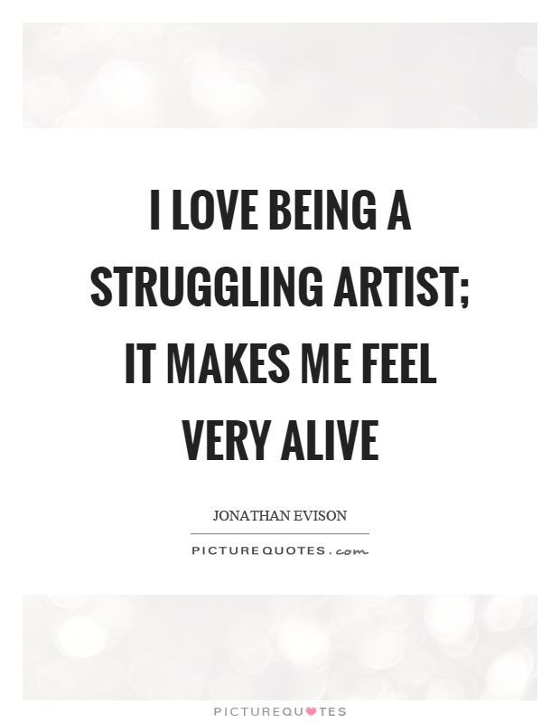 I love being a struggling artist; it makes me feel very alive Picture Quote #1