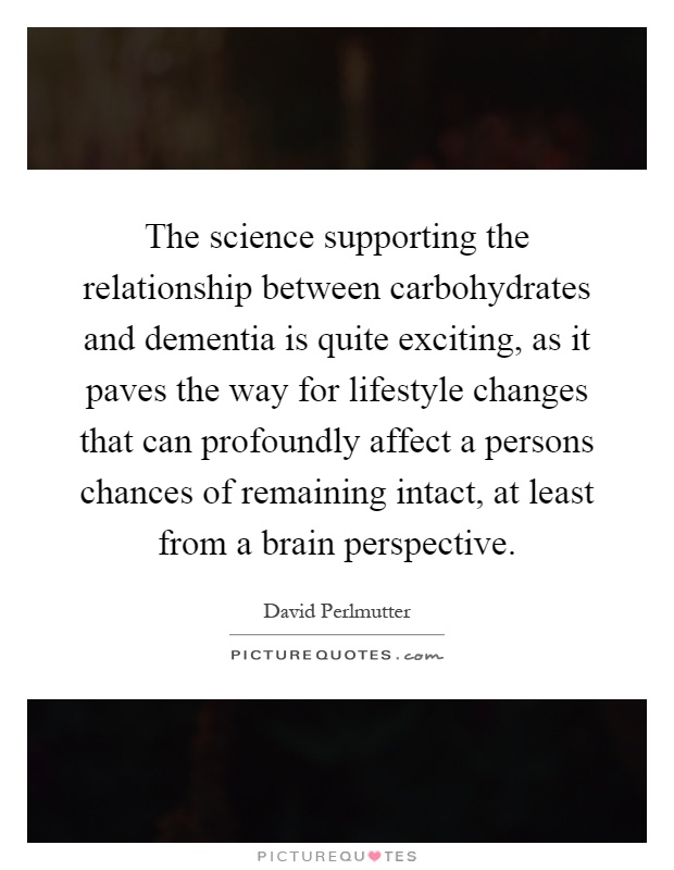 The science supporting the relationship between carbohydrates and dementia is quite exciting, as it paves the way for lifestyle changes that can profoundly affect a persons chances of remaining intact, at least from a brain perspective Picture Quote #1