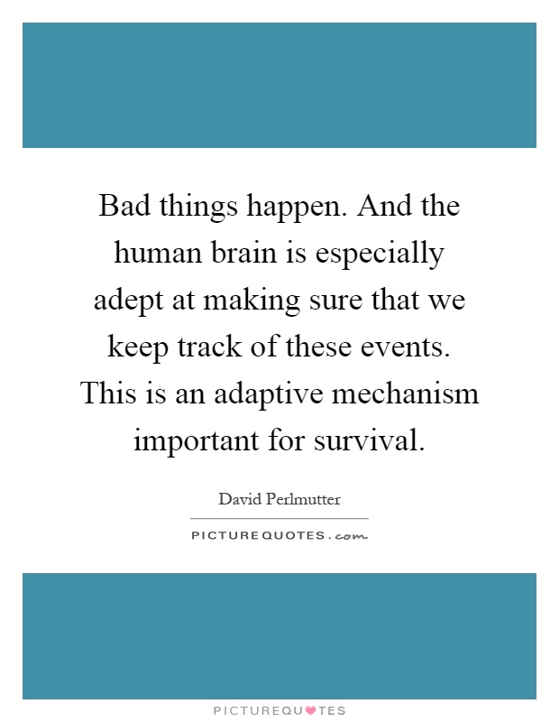 Bad things happen. And the human brain is especially adept at making sure that we keep track of these events. This is an adaptive mechanism important for survival Picture Quote #1