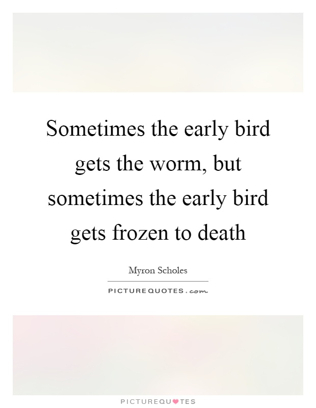 Sometimes the early bird gets the worm, but sometimes the early bird gets frozen to death Picture Quote #1