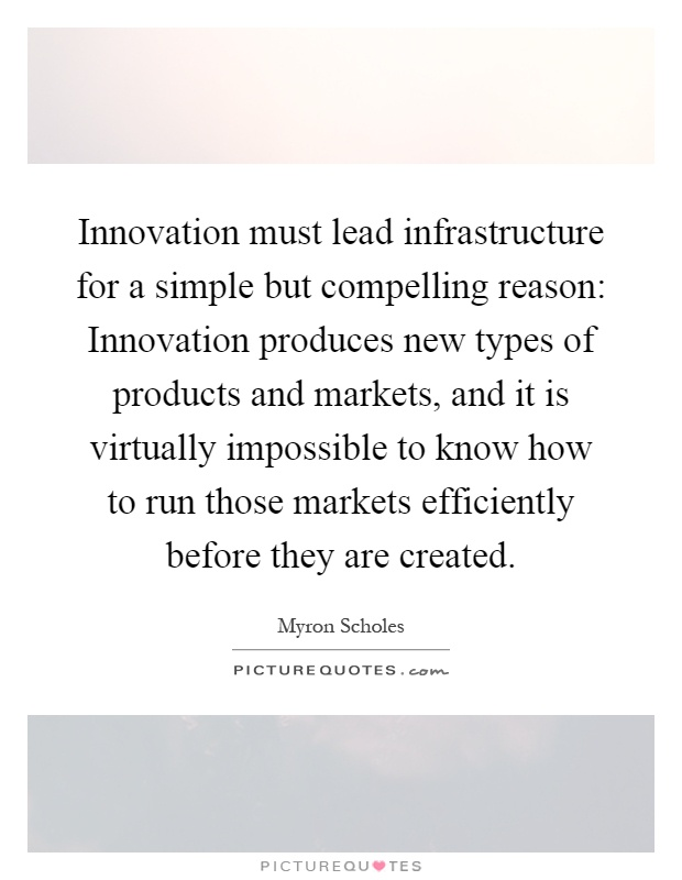 Innovation must lead infrastructure for a simple but compelling reason: Innovation produces new types of products and markets, and it is virtually impossible to know how to run those markets efficiently before they are created Picture Quote #1