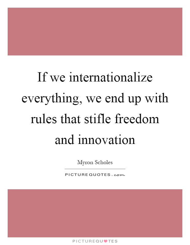 If we internationalize everything, we end up with rules that stifle freedom and innovation Picture Quote #1