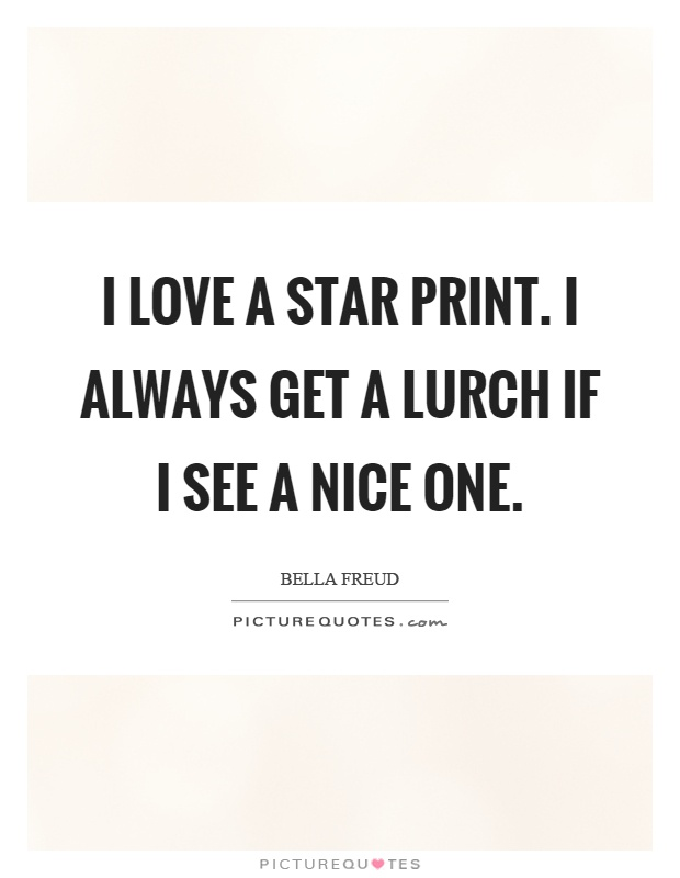 I love a star print. I always get a lurch if I see a nice one Picture Quote #1