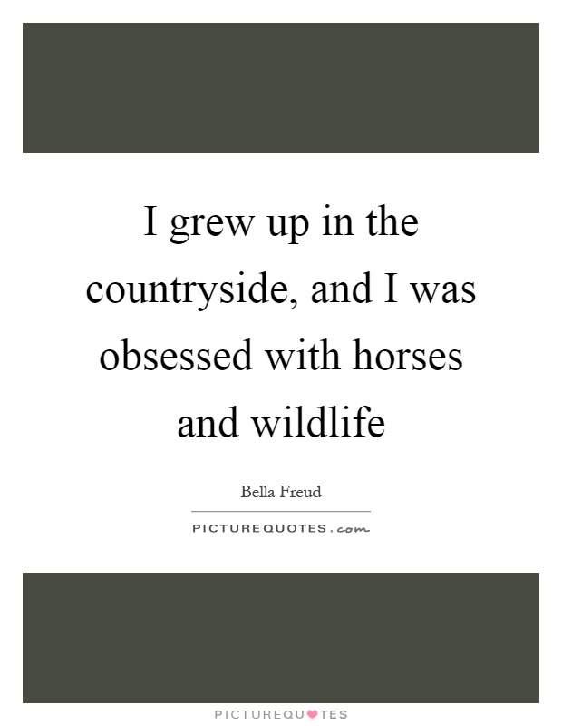 I grew up in the countryside, and I was obsessed with horses and wildlife Picture Quote #1