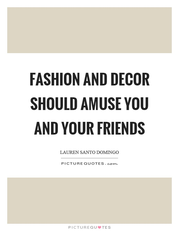 Fashion and decor should amuse you and your friends Picture Quote #1